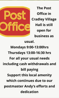 The Post Office in Cradley Village Hall is still open for business as usual. Mondays 9:00-13:00hrs Thursdays 13:00-16:30 hrs For all your usual needs including cash withdrawals and bill paying Support this local amenity which continues due to our postmaster Andy's efforts and dedication