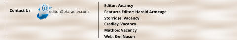 Contact Us editor@okcradley.com Editor: Vacancy Features Editor: Harold Armitage Storridge: Vacancy Cradley: Vacancy Mathon: Vacancy Web: Ken Nason