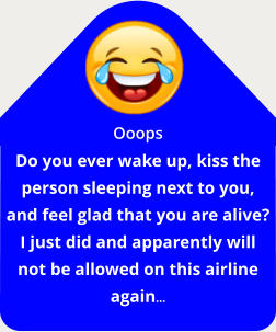Ooops Do you ever wake up, kiss the person sleeping next to you, and feel glad that you are alive? I just did and apparently will not be allowed on this airline again…
