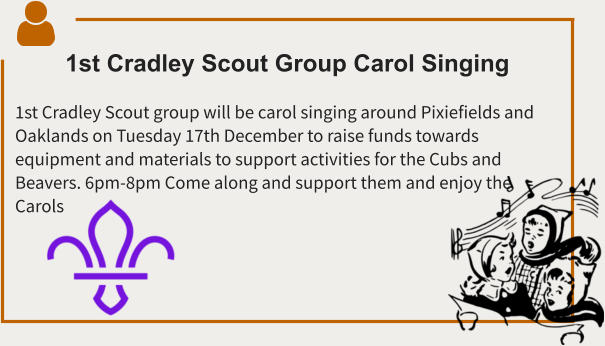1st Cradley Scout Group Carol Singing  1st Cradley Scout group will be carol singing around Pixiefields and Oaklands on Tuesday 17th December to raise funds towards equipment and materials to support activities for the Cubs and Beavers. 6pm-8pm Come along and support them and enjoy the Carols