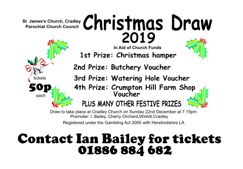 4th Prize: Crumpton Hill Farm Shop              Voucher  St  James's Church, Cradley Parochial Church Council Christmas Draw   In Aid of Church Funds tickets 50p  each Draw to take place at Cradley Church on Sunday 22nd December at 7:15pm Promoter: I. Bailey, Cherry Orchard,Winhill,Cradley Registered under the Gambling Act 2005 with Herefordshire LA 2019 2nd Prize: Butchery Voucher    3rd Prize: Watering Hole Voucher 1st Prize: Christmas hamper PLUS MANY OTHER FESTIVE PRIZES Contact Ian Bailey for tickets 01886 884 682