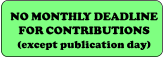 NO MONTHLY DEADLINE FOR CONTRIBUTIONS (except publication day)